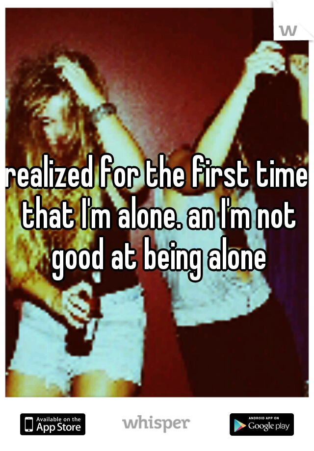 realized for the first time that I'm alone. an I'm not good at being alone