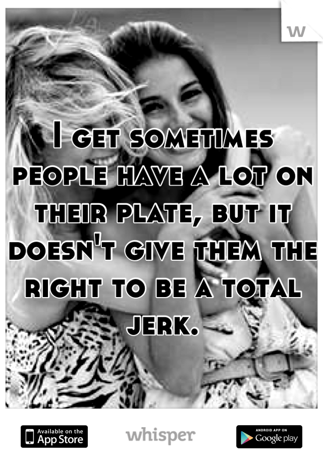 I get sometimes people have a lot on their plate, but it doesn't give them the right to be a total jerk.