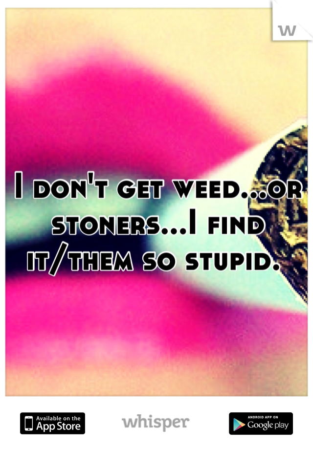 I don't get weed...or stoners...I find it/them so stupid.