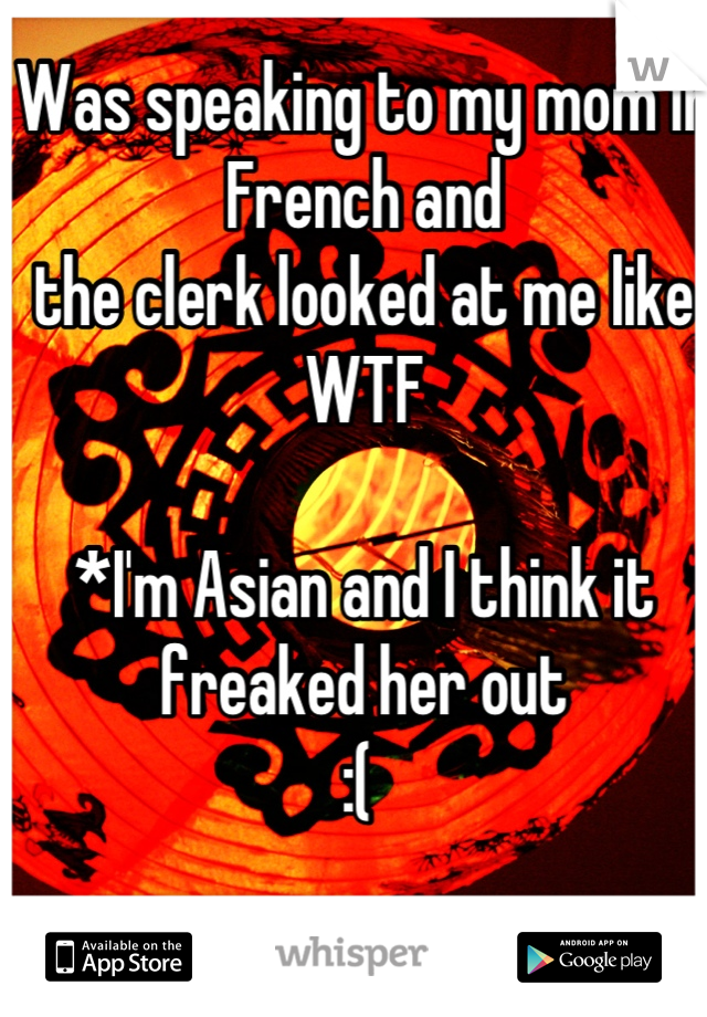 Was speaking to my mom in French and  the clerk looked at me like WTF   *I'm Asian and I think it freaked her out :(