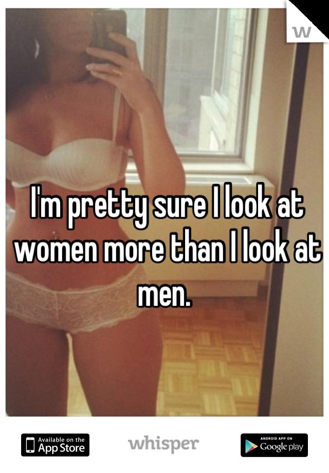 I'm pretty sure I look at women more than I look at men.
