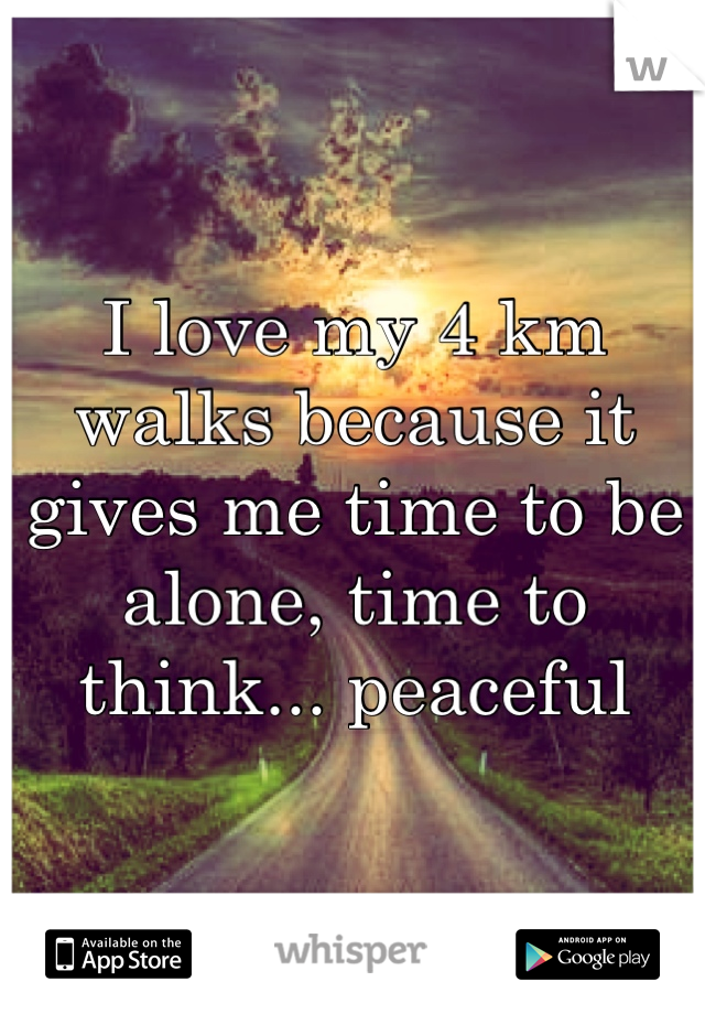 I love my 4 km walks because it gives me time to be alone, time to think... peaceful