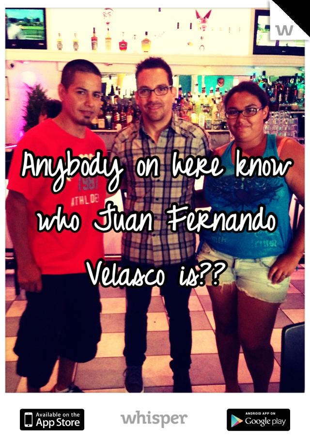 Anybody on here know who Juan Fernando Velasco is??