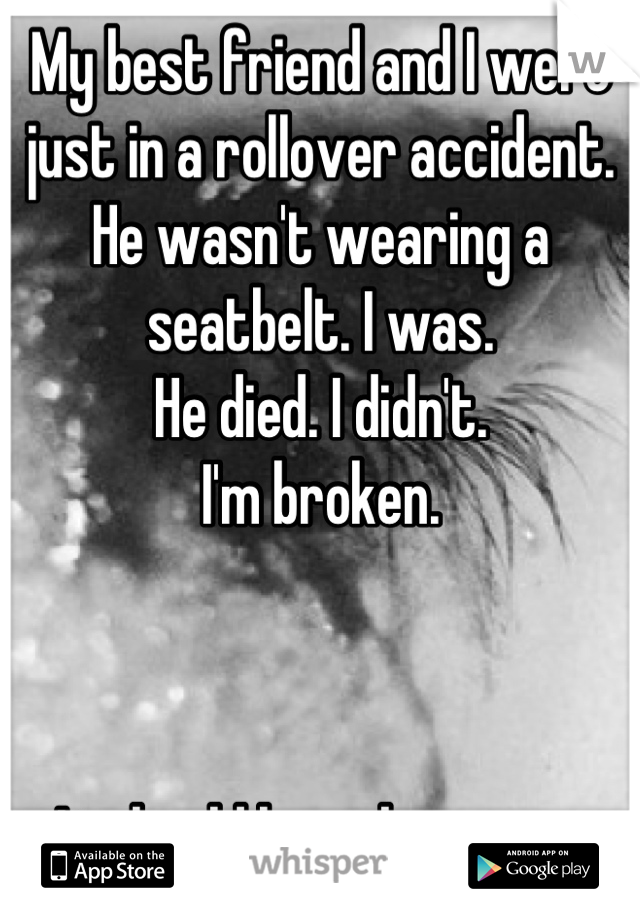 My best friend and I were just in a rollover accident. He wasn't wearing a seatbelt. I was.  He died. I didn't.  I'm broken.     It should have been me.