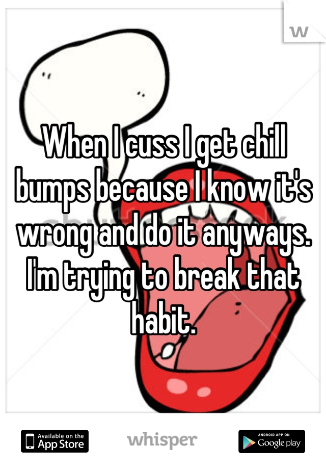 When I cuss I get chill bumps because I know it's wrong and do it anyways. I'm trying to break that habit.