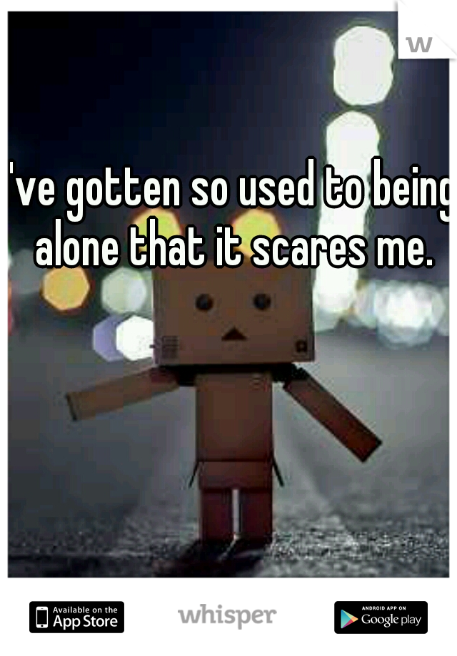 I've gotten so used to being alone that it scares me.