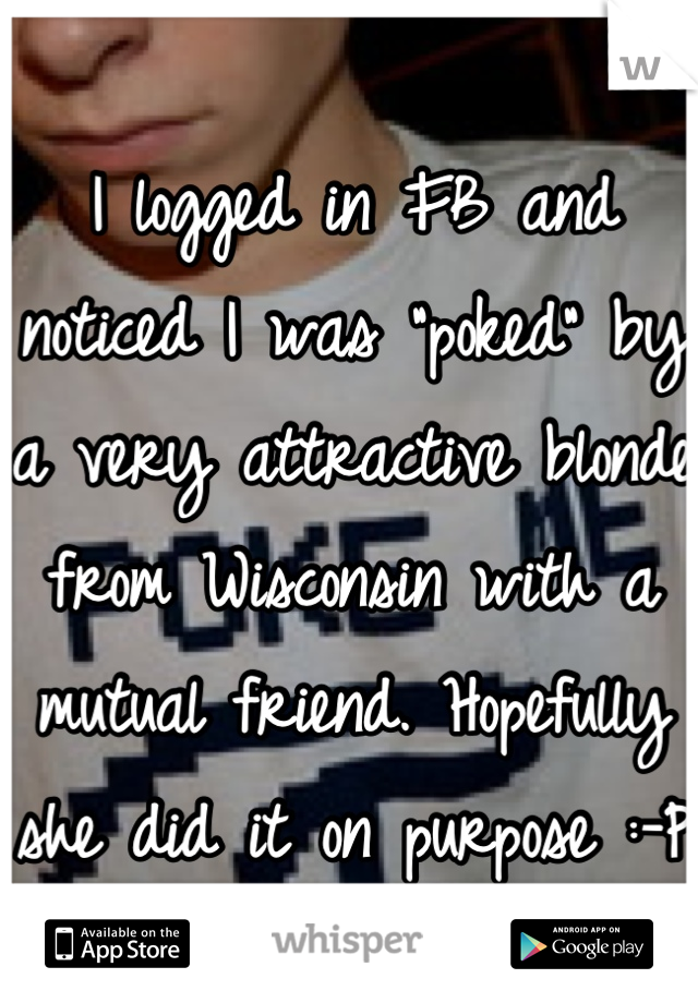 """I logged in FB and noticed I was """"poked"""" by a very attractive blonde from Wisconsin with a mutual friend. Hopefully she did it on purpose :-P"""