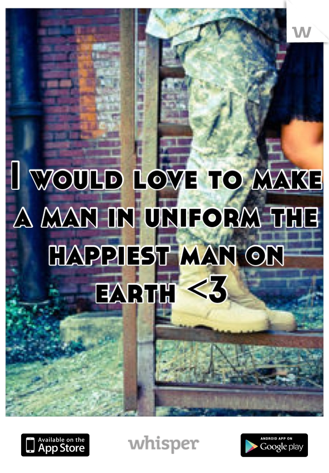 I would love to make a man in uniform the happiest man on earth <3