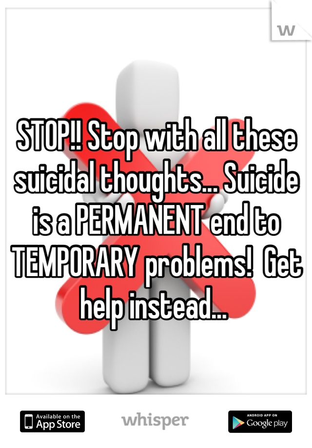 STOP!! Stop with all these suicidal thoughts... Suicide is a PERMANENT end to TEMPORARY problems!  Get help instead...