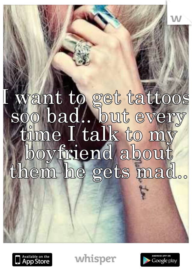 I want to get tattoos soo bad.. but every time I talk to my boyfriend about them he gets mad..