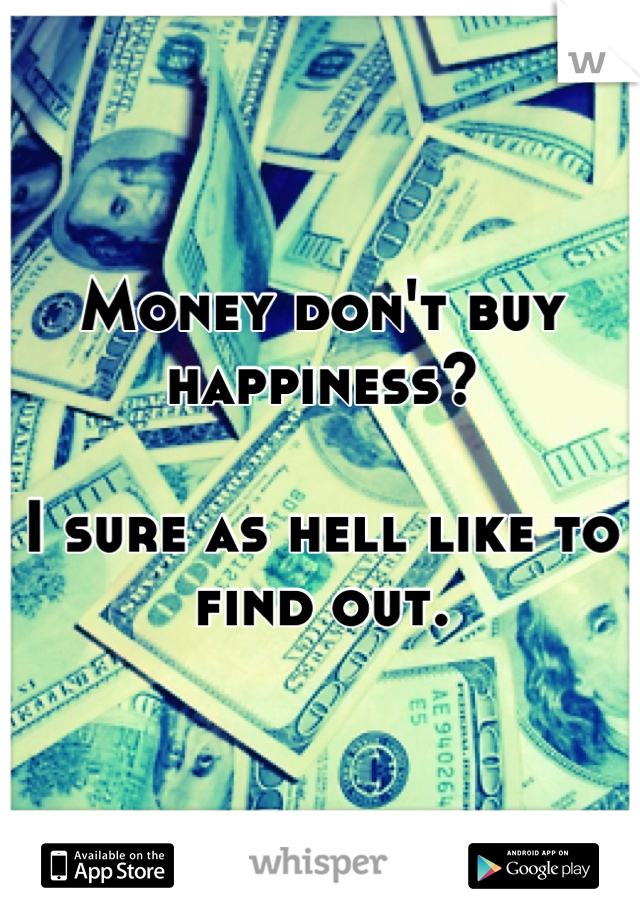 Money don't buy happiness?  I sure as hell like to find out.