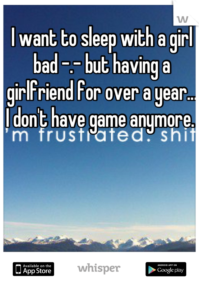 I want to sleep with a girl bad -.- but having a girlfriend for over a year... I don't have game anymore.