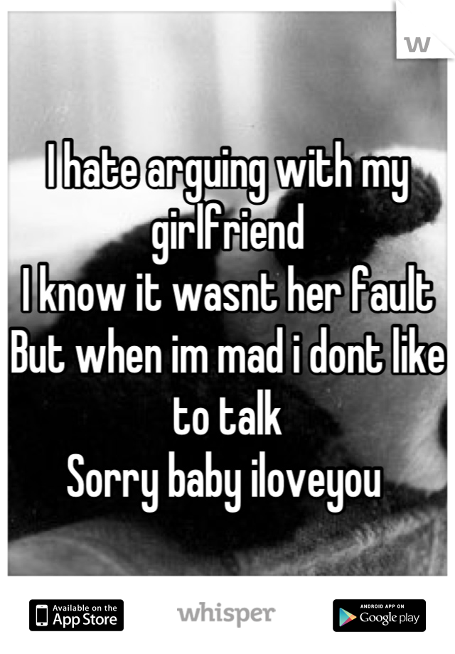 I hate arguing with my girlfriend I know it wasnt her fault But when im mad i dont like to talk Sorry baby iloveyou