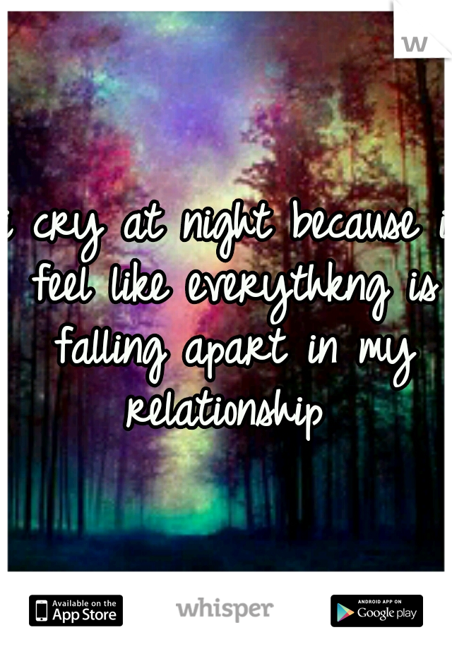 i cry at night because i feel like everythkng is falling apart in my relationship