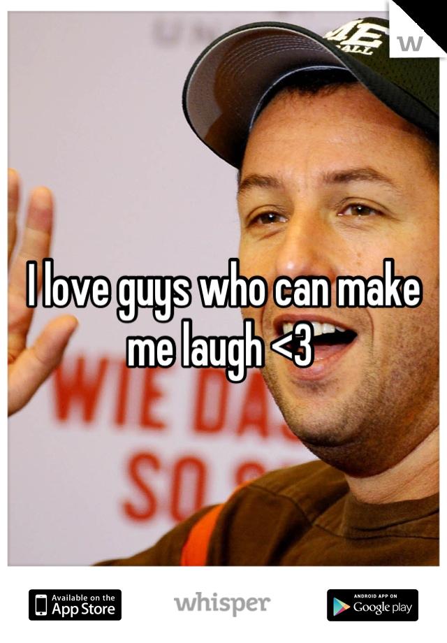 I love guys who can make me laugh <3