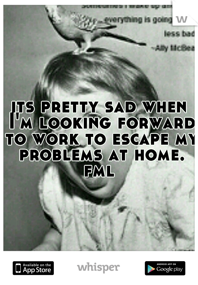 its pretty sad when I'm looking forward to work to escape my problems at home. fml