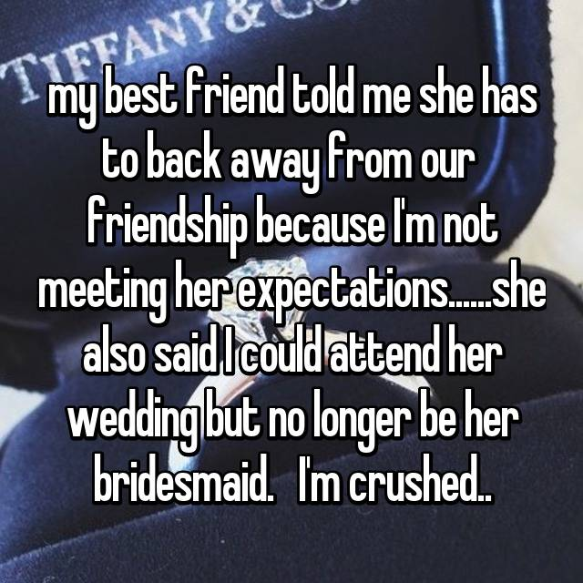 my best friend told me she has to back away from our  friendship because I'm not meeting her expectations......she also said I could attend her wedding but no longer be her bridesmaid.   I'm crushed..