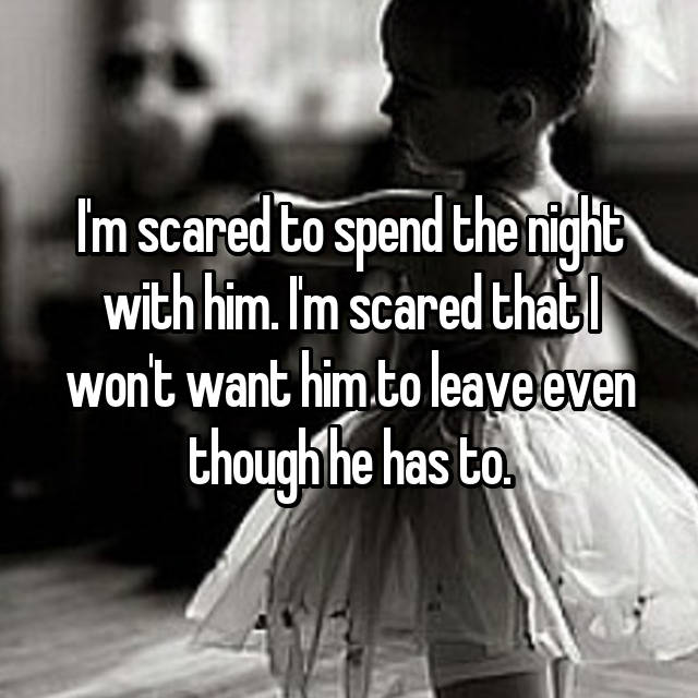 I'm scared to spend the night with him. I'm scared that I won't want him to leave even though he has to.