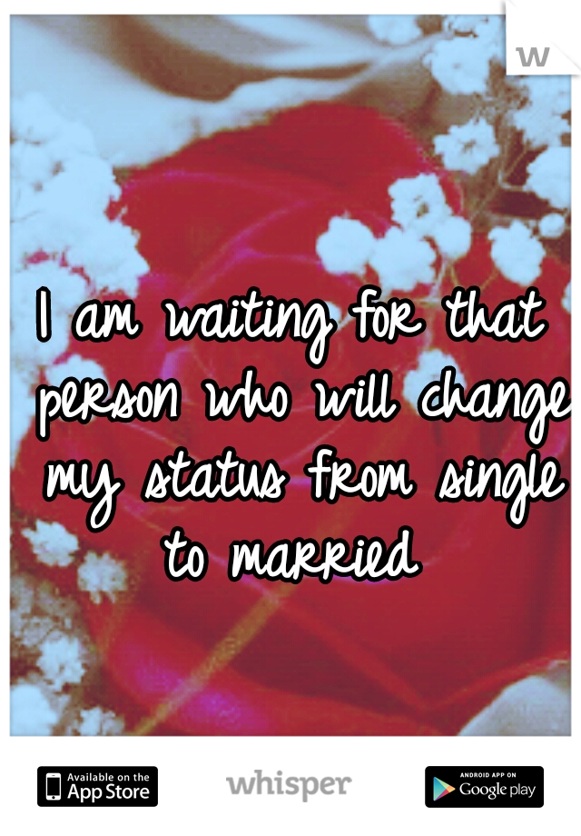 I Am Waiting For That Person Who Will Change My Status From Single