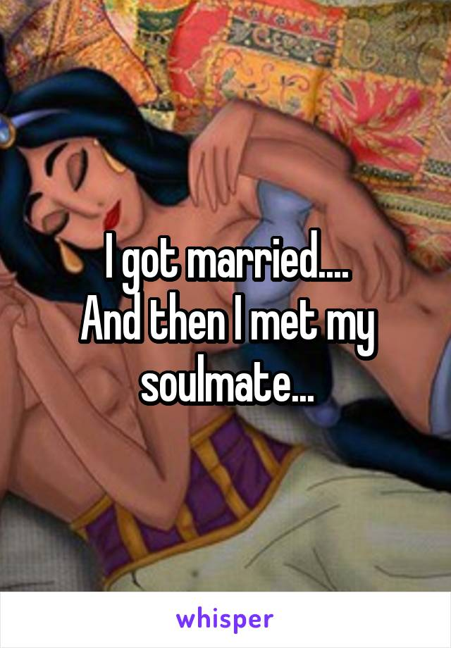I got married.... And then I met my soulmate...