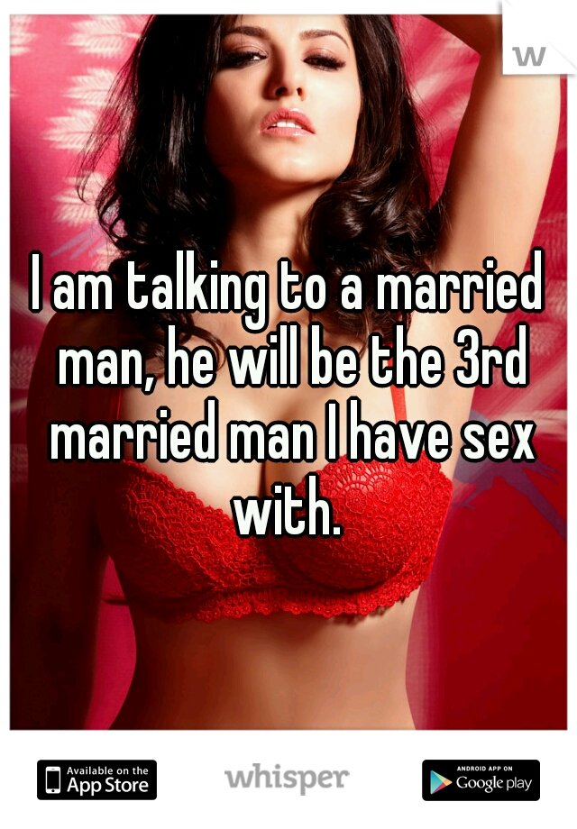 I am talking to a married man, he will be the 3rd married man I have sex with.