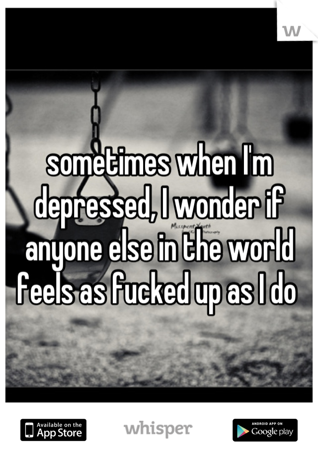 sometimes when I'm depressed, I wonder if anyone else in the world feels as fucked up as I do