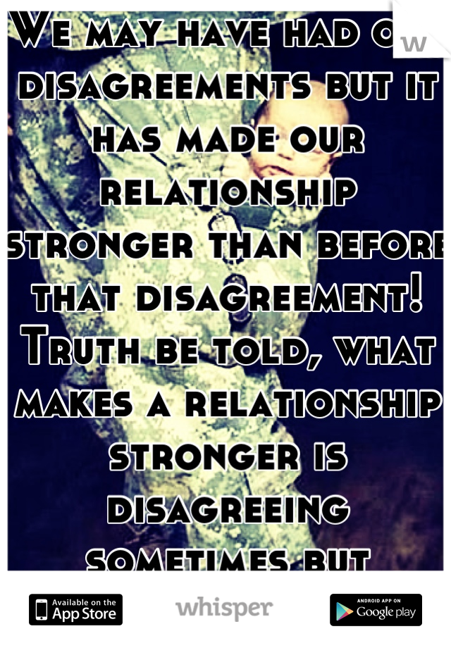 We may have had our disagreements but it has made our relationship stronger than before that disagreement! Truth be told, what makes a relationship stronger is disagreeing sometimes but getting over it