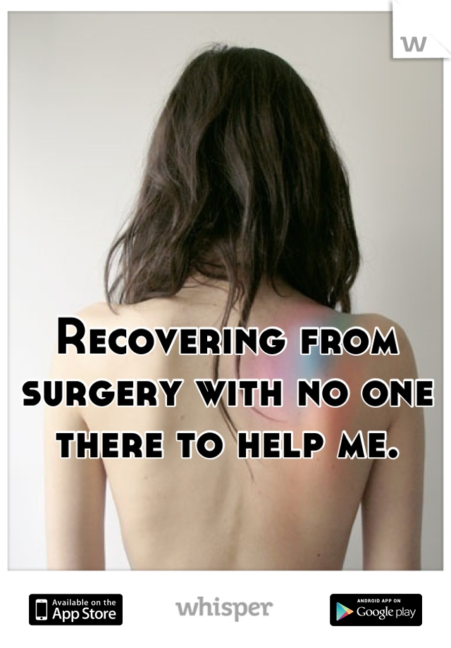 Recovering from surgery with no one there to help me.