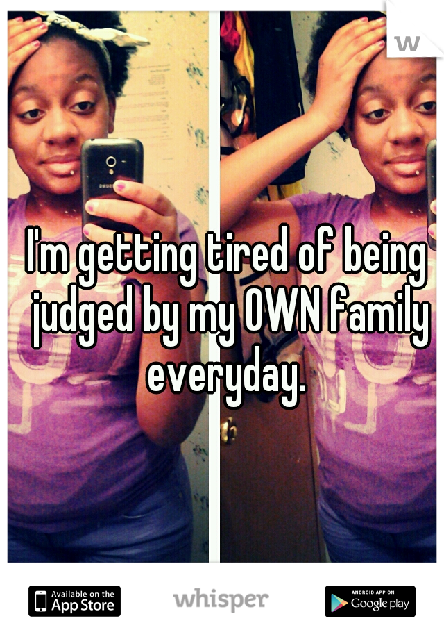 I'm getting tired of being judged by my OWN family everyday.