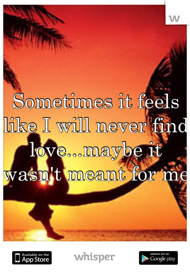 Sometimes it feels like I will never find love...maybe it wasn't meant for me
