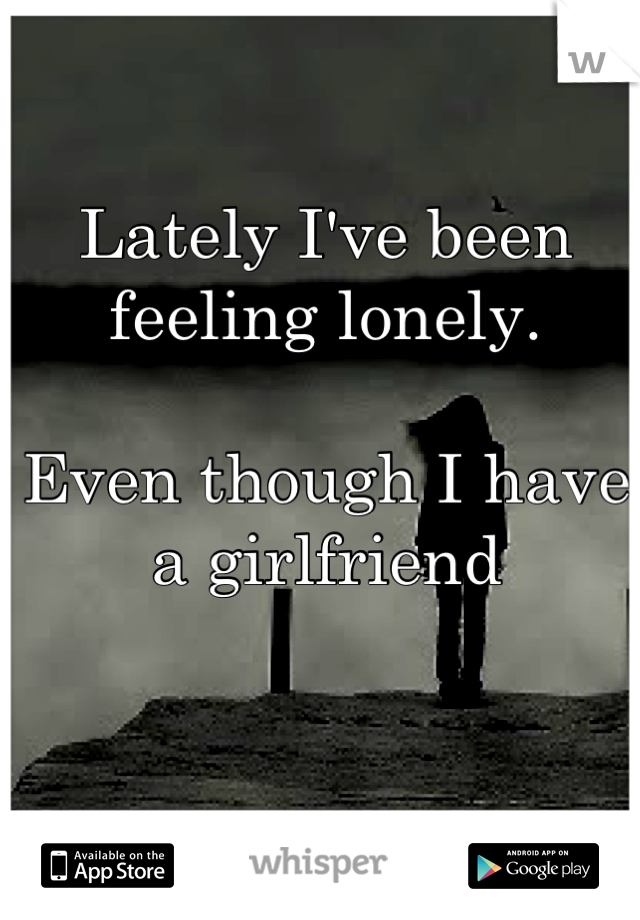 Lately I've been feeling lonely.   Even though I have a girlfriend