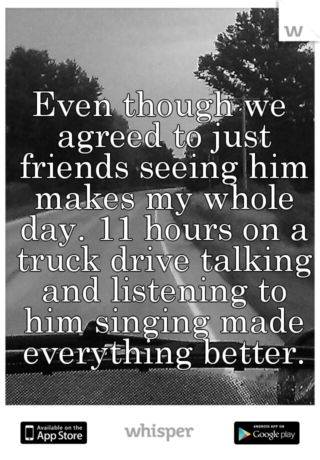 Even though we agreed to just friends seeing him makes my whole day. 11 hours on a truck drive talking and listening to him singing made everything better.