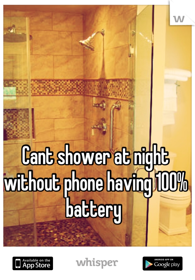 Cant shower at night without phone having 100% battery