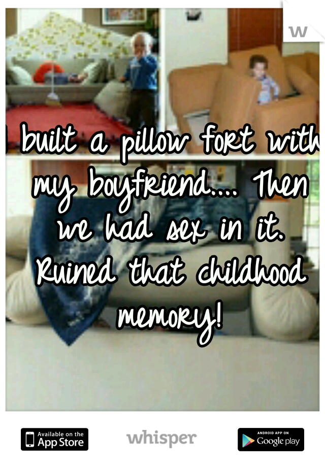I built a pillow fort with my boyfriend.... Then we had sex in it. Ruined that childhood memory!