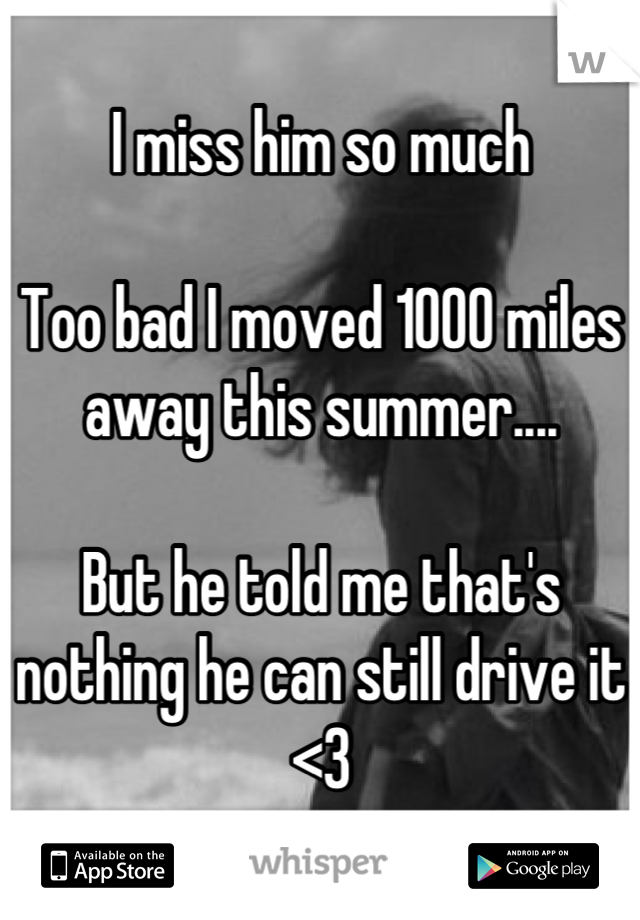 I miss him so much  Too bad I moved 1000 miles away this summer....  But he told me that's nothing he can still drive it <3