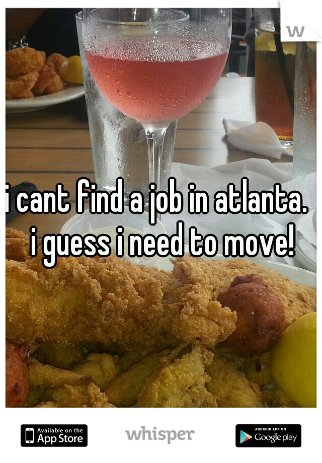 i cant find a job in atlanta.  i guess i need to move!