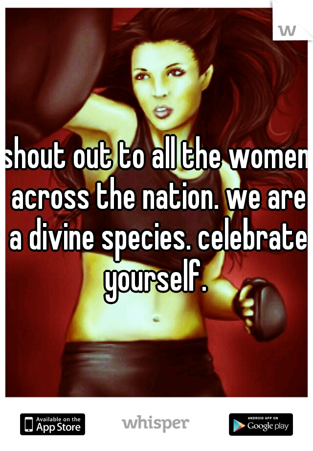 shout out to all the women across the nation. we are a divine species. celebrate yourself.