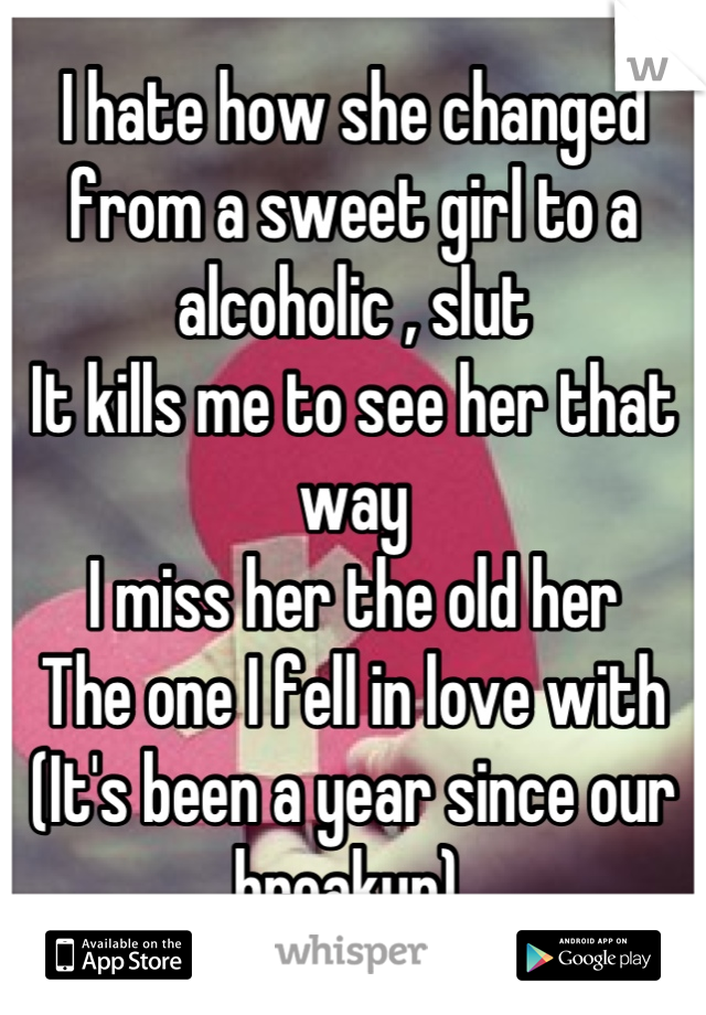 I hate how she changed from a sweet girl to a alcoholic , slut  It kills me to see her that way  I miss her the old her  The one I fell in love with  (It's been a year since our breakup)