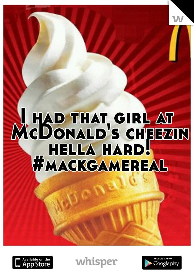 I had that girl at McDonald's cheezin hella hard! #mackgamereal
