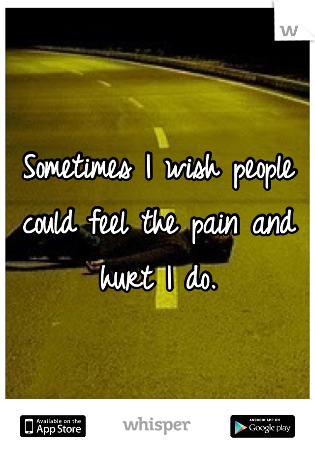 Sometimes I wish people could feel the pain and hurt I do.