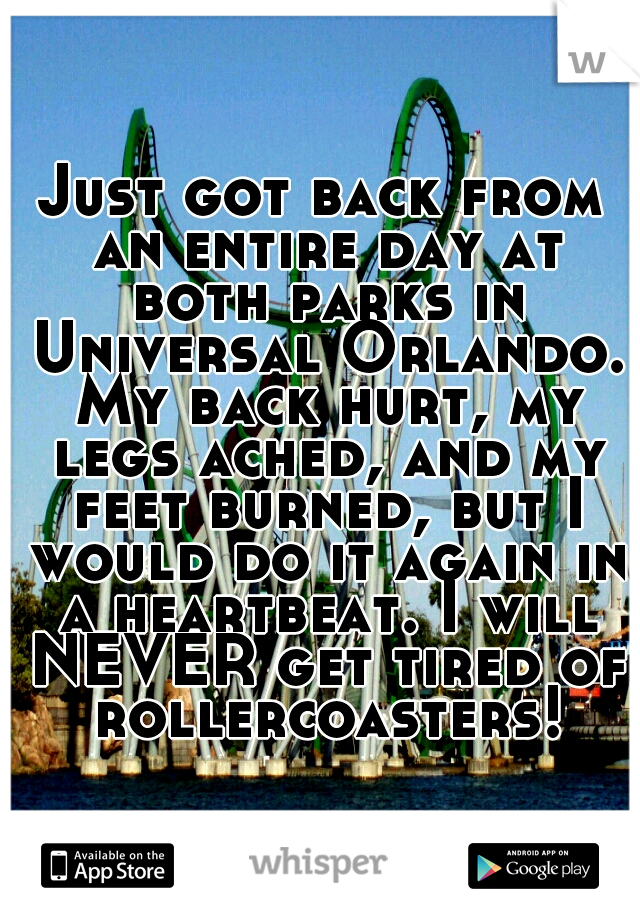 Just got back from an entire day at both parks in Universal Orlando. My back hurt, my legs ached, and my feet burned, but I would do it again in a heartbeat. I will NEVER get tired of rollercoasters!