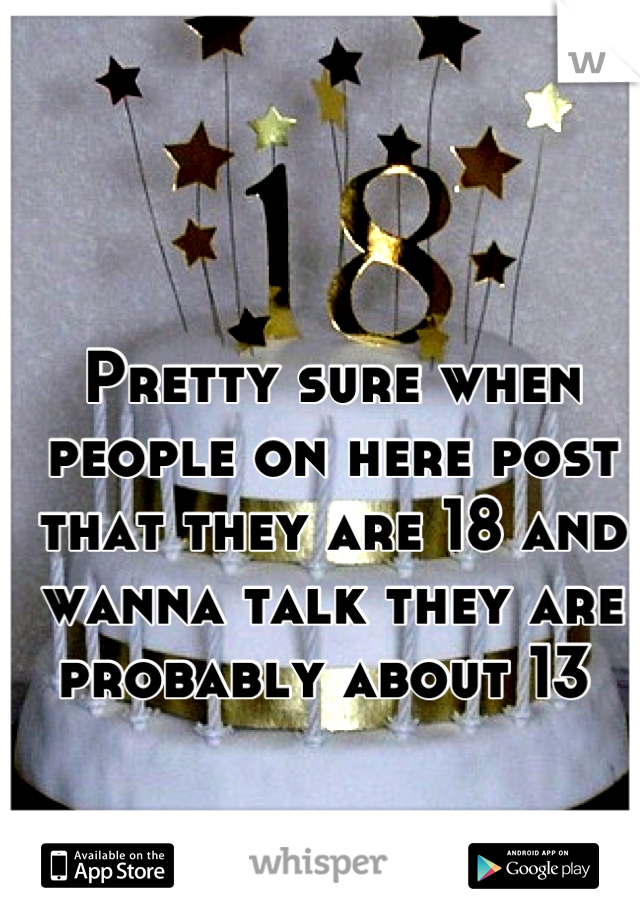Pretty sure when people on here post that they are 18 and wanna talk they are probably about 13