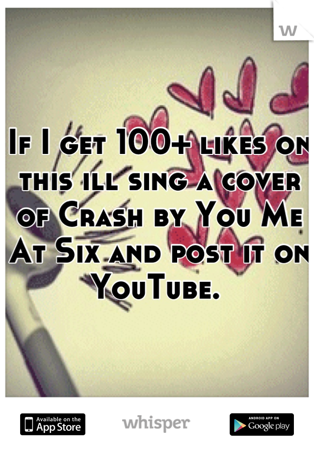 If I get 100+ likes on this ill sing a cover of Crash by You Me At Six and post it on YouTube.