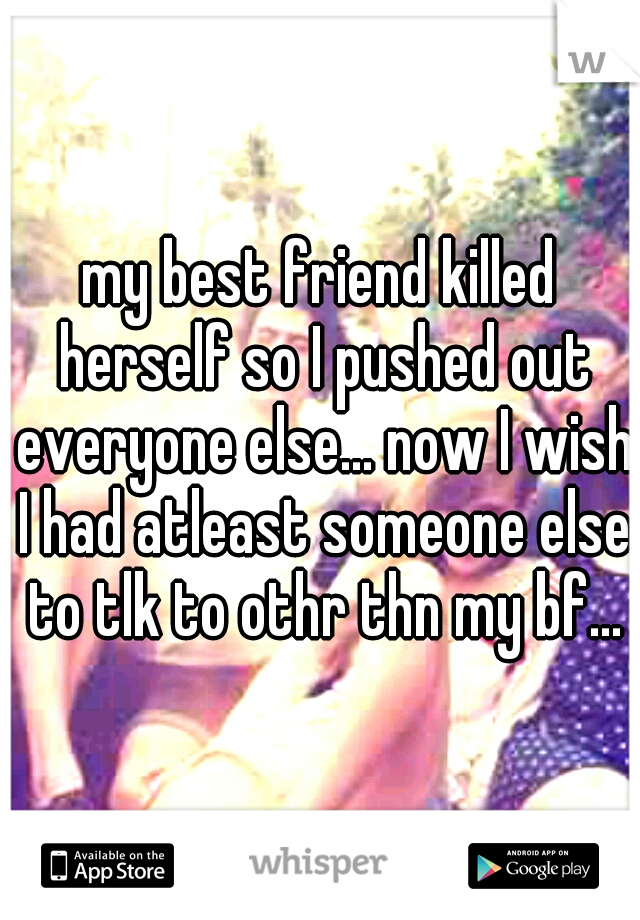 my best friend killed herself so I pushed out everyone else... now I wish I had atleast someone else to tlk to othr thn my bf...