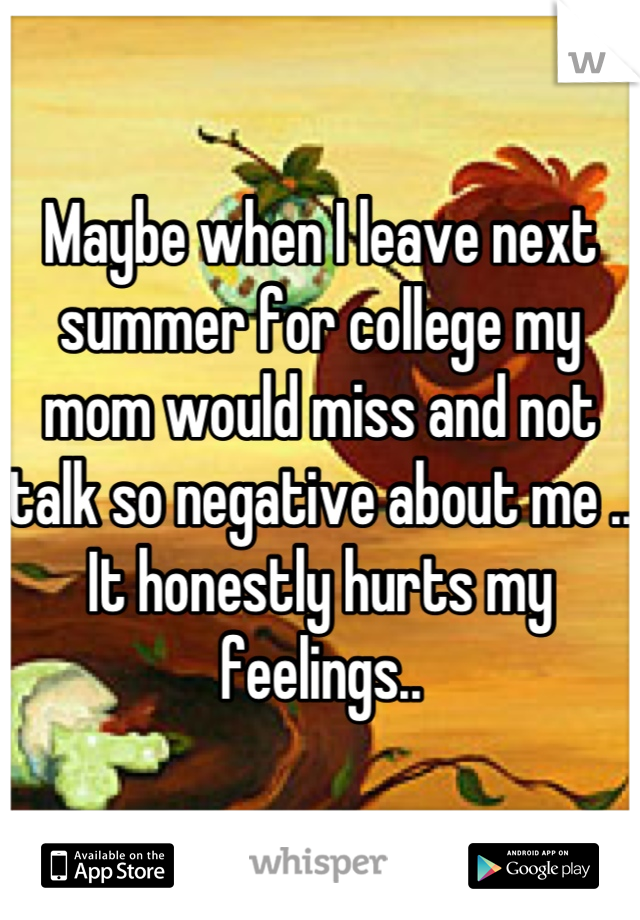 Maybe when I leave next summer for college my mom would miss and not talk so negative about me .. It honestly hurts my feelings..