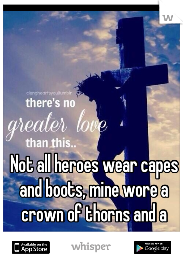 Not all heroes wear capes and boots, mine wore a crown of thorns and a cross.