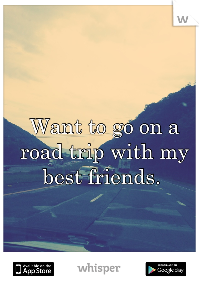 Want to go on a road trip with my best friends.