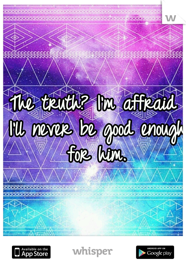 The truth? I'm affraid I'll never be good enough for him.