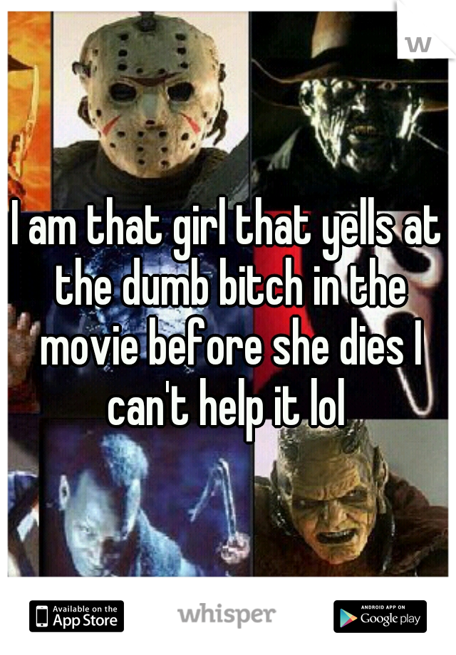 I am that girl that yells at the dumb bitch in the movie before she dies I can't help it lol