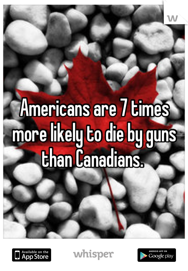 Americans are 7 times more likely to die by guns than Canadians.